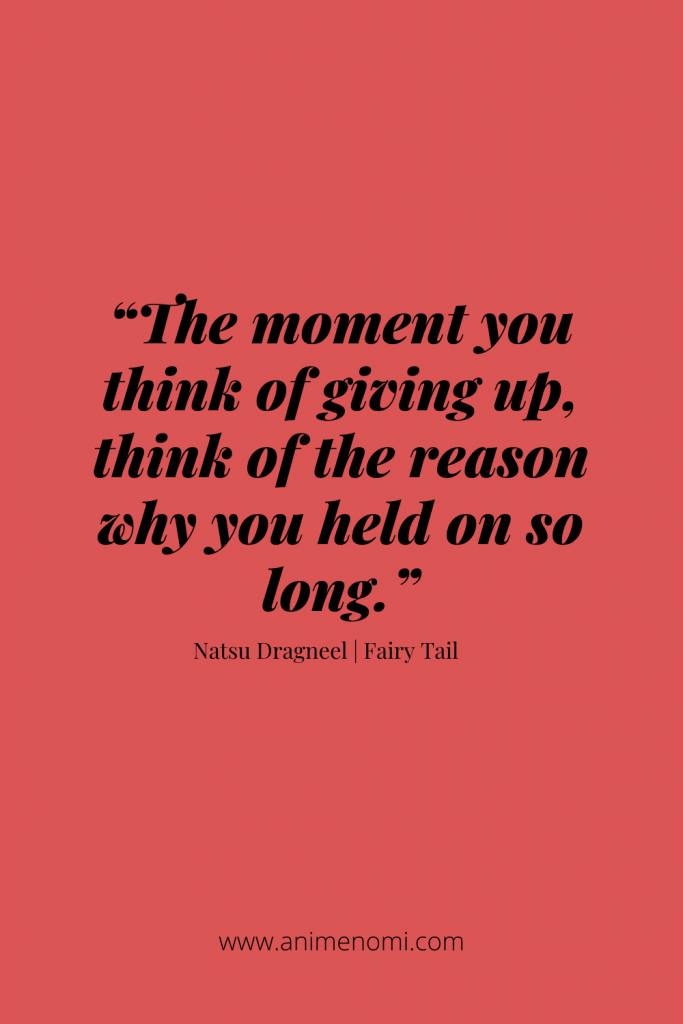 """""""The moment you think of giving up, think of the reason why you held on so long."""" - Natsu Dragneel"""