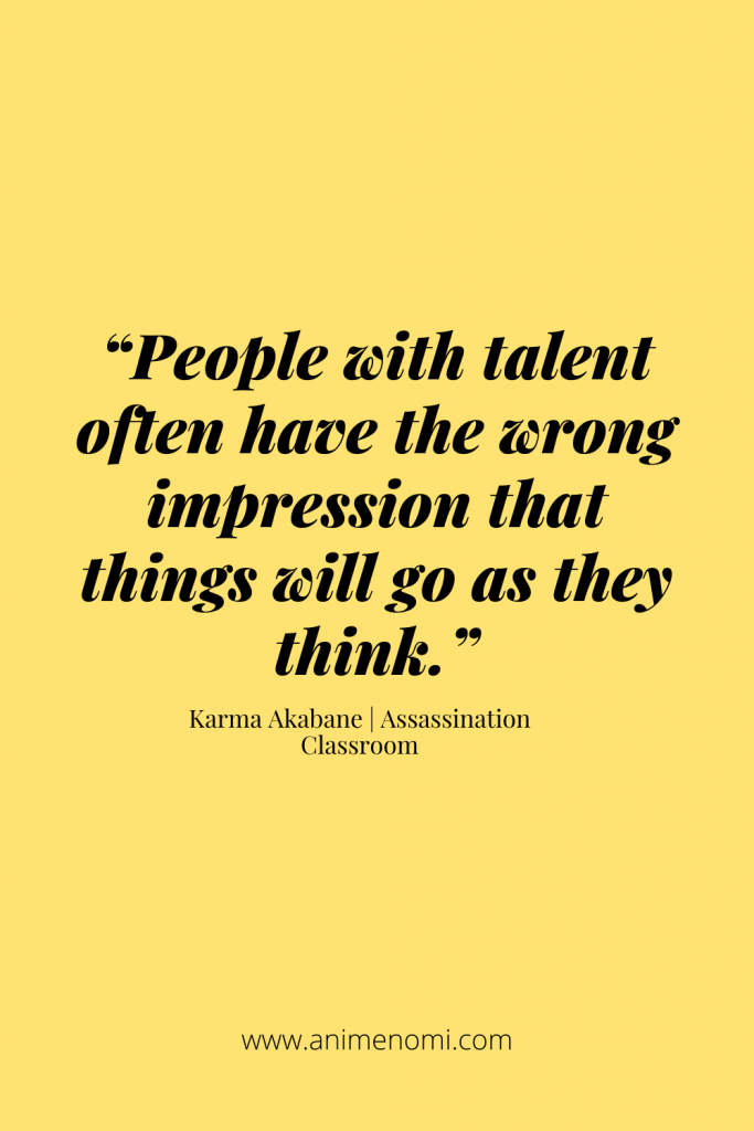 """""""People with talent often have the wrong impression that things will go as they think."""" - Karma Akabane"""