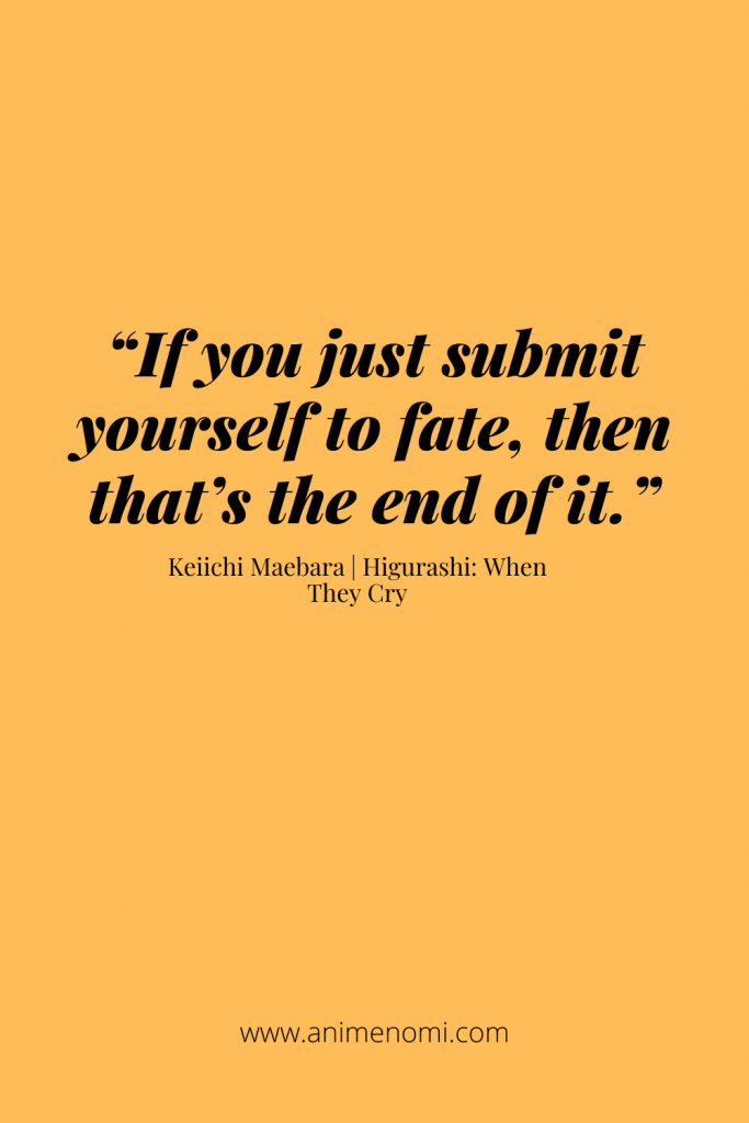 """""""If you just submit yourself to fate, then that's the end of it."""" – Keiichi Maebara"""