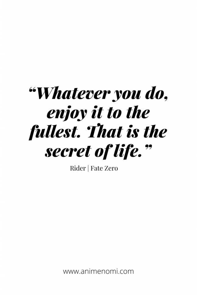 """""""Whatever you do, enjoy it to the fullest. That is the secret of life."""" - Rider 
