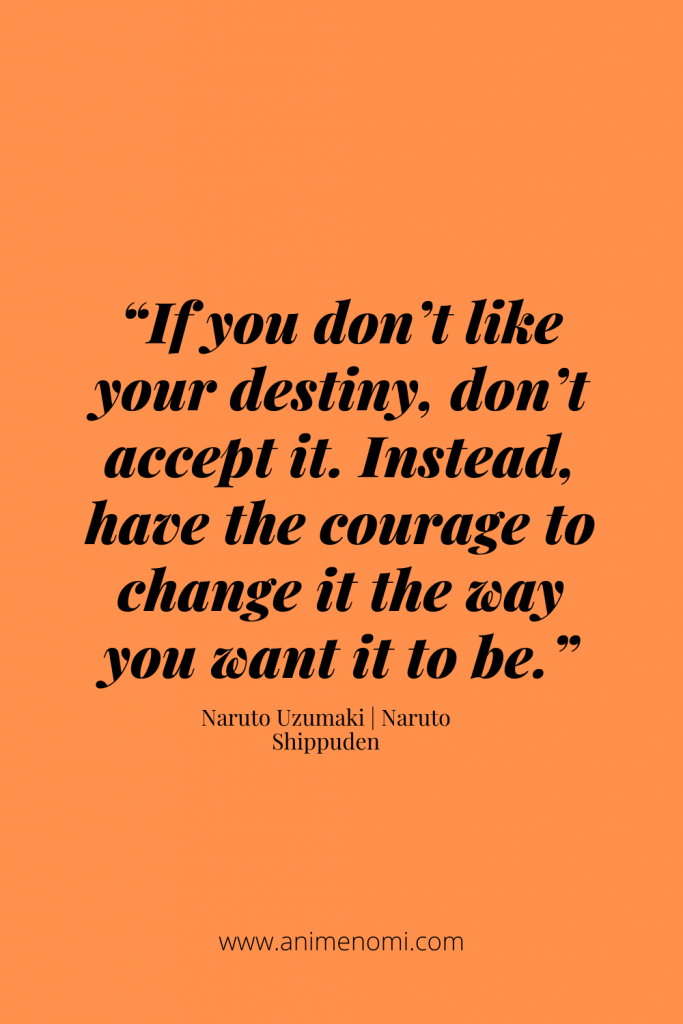 """""""If you don't like your destiny, don't accept it. Instead, have the courage to change it the way you want it to be."""" - Naruto Uzumaki"""