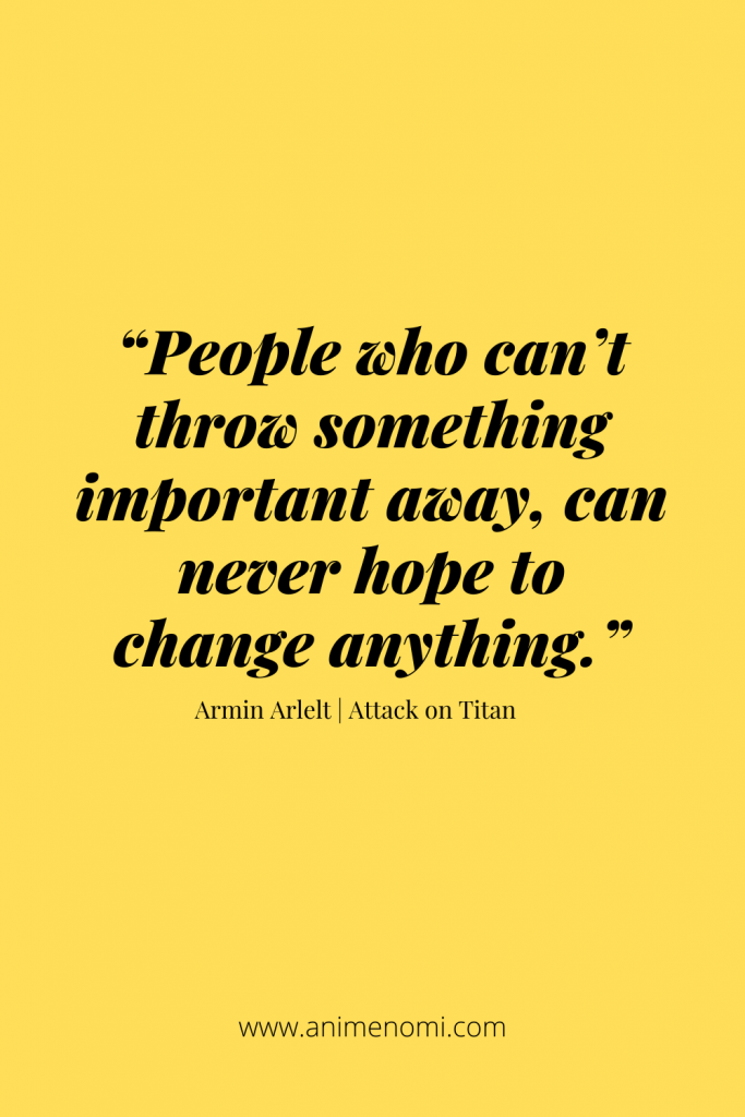 """""""People who can't throw something important away, can never hope to change anything."""" - Armin Arlelt"""