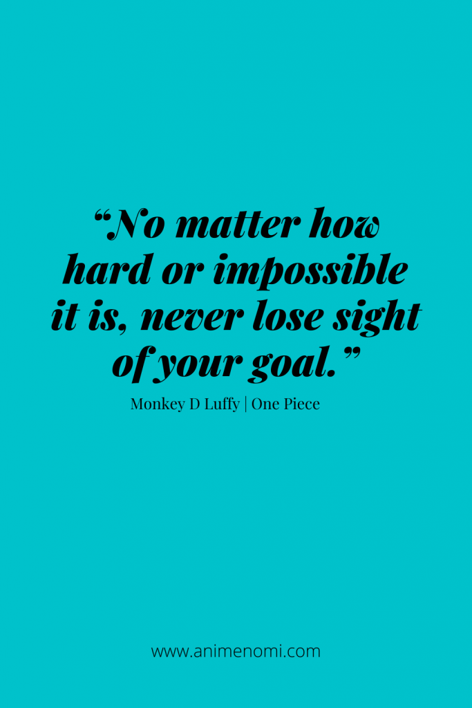 """""""No matter how hard or impossible it is, never lose sight of your goal."""" - Monkey D Luffy"""