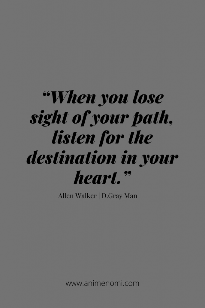 """""""When you lose sight of your path, listen for the destination in your heart."""" - Allen Walker"""