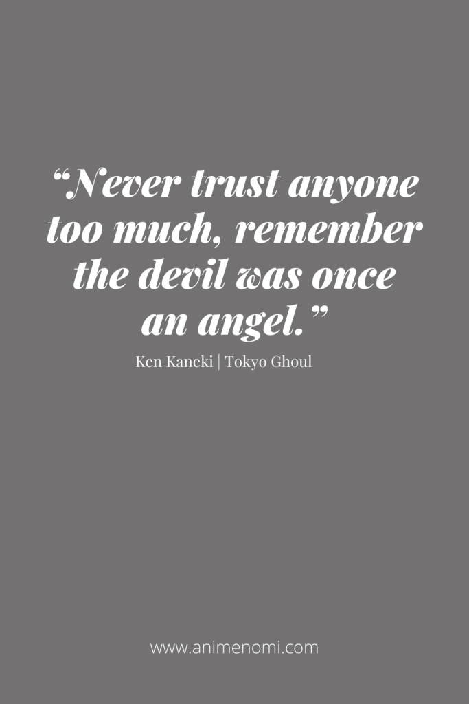 """""""Never trust anyone too much, remember the devil was once an angel."""""""