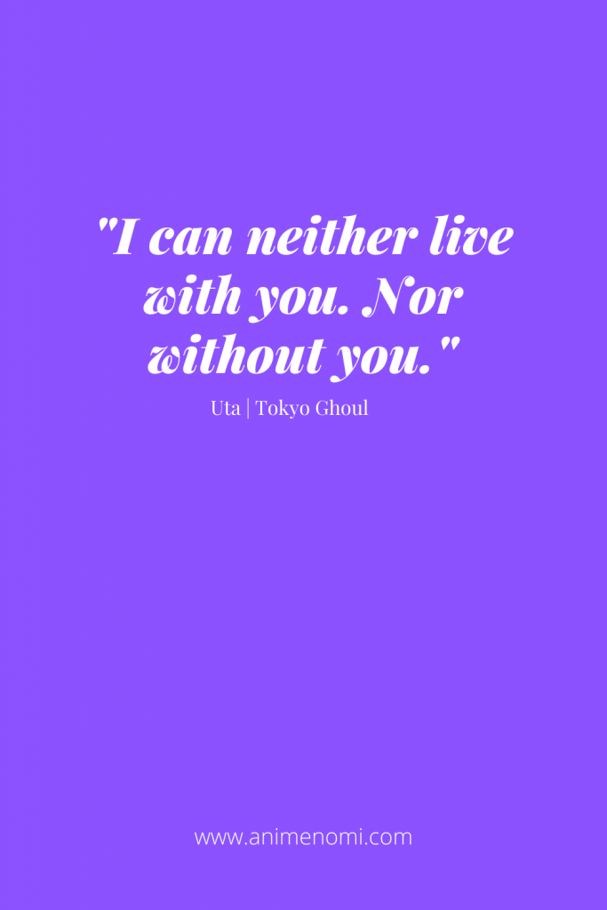 I can neither live with you. Nor without you.