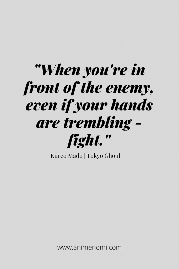 When you're in front of the enemy, even if your hands are trembling - fight.