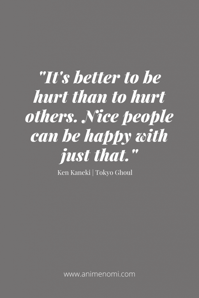 It's better to be hurt than to hurt others. Nice people can be happy with just that.
