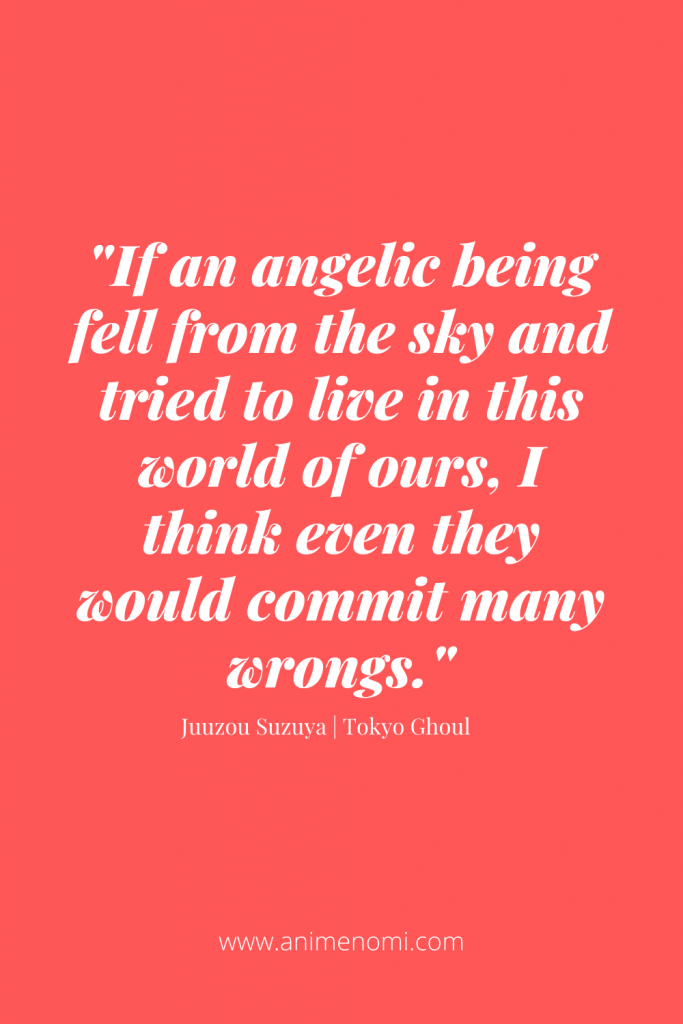 If an angelic being fell from the sky and tried to live in this world of ours, I think even they would commit many wrongs.